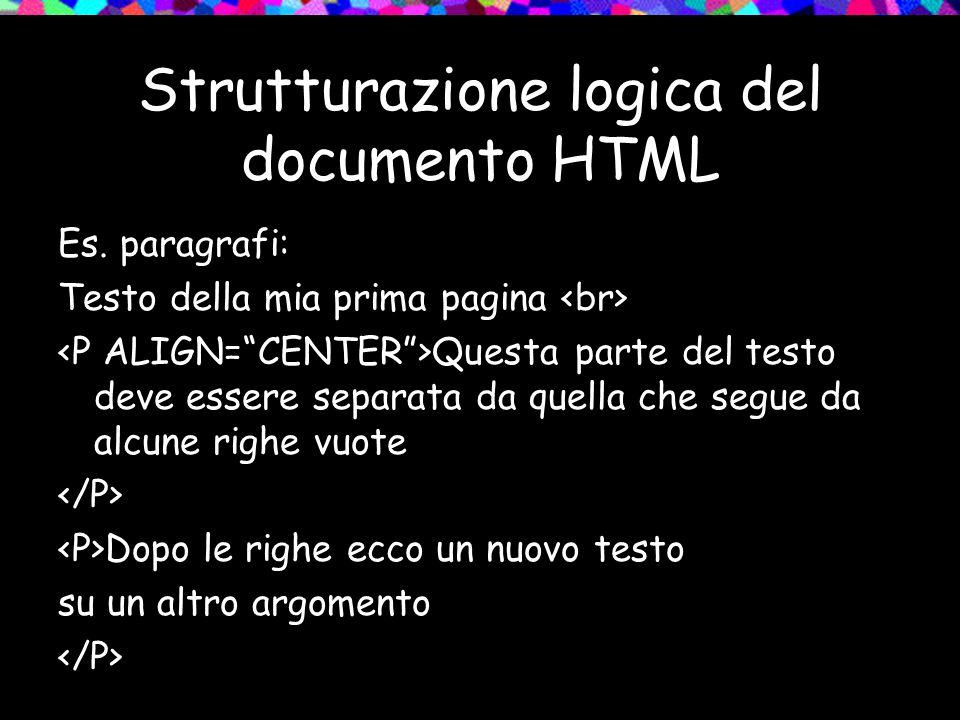 Strutturazione logica del documento HTML Es. paragrafi: Testo della mia prima pagina Questa parte del testo deve essere separata da quella che segue d