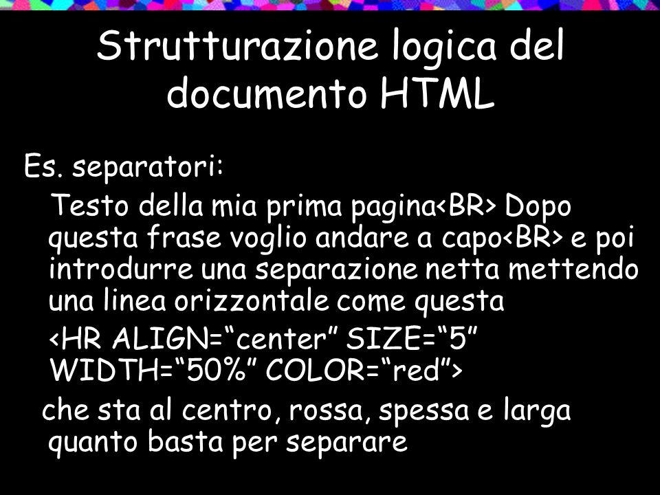 Strutturazione logica del documento HTML Es. separatori: Testo della mia prima pagina Dopo questa frase voglio andare a capo e poi introdurre una sepa