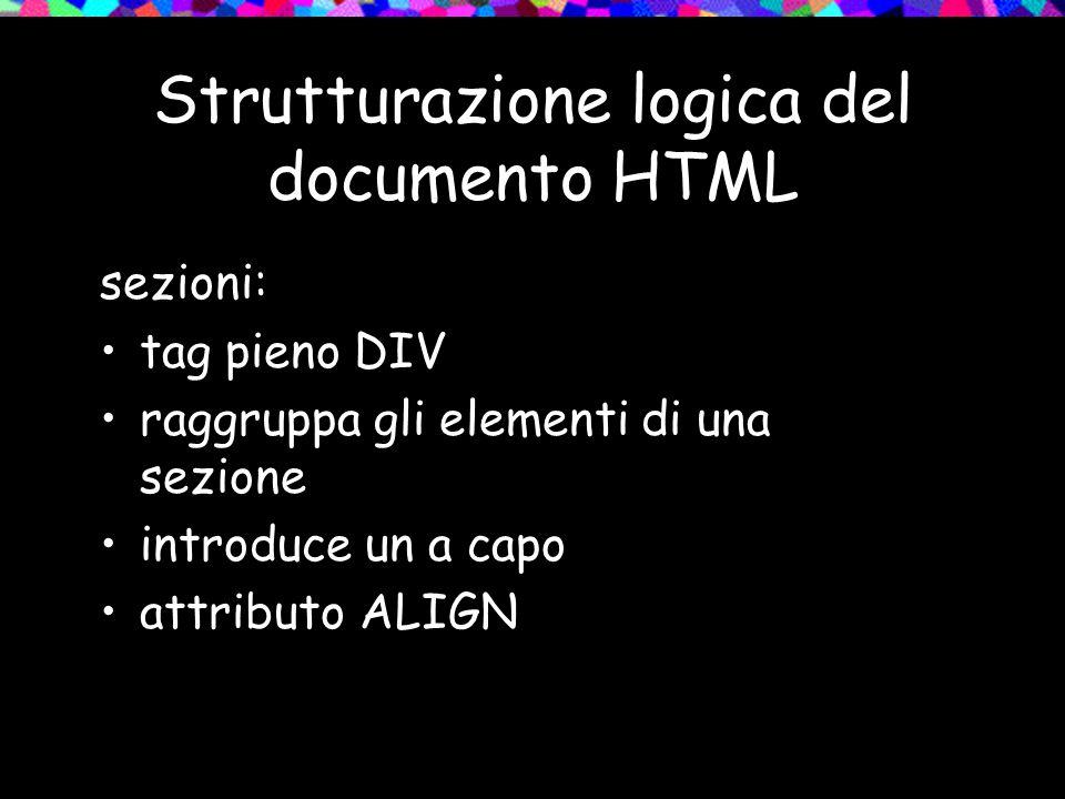 Strutturazione logica del documento HTML sezioni: tag pieno DIV raggruppa gli elementi di una sezione introduce un a capo attributo ALIGN
