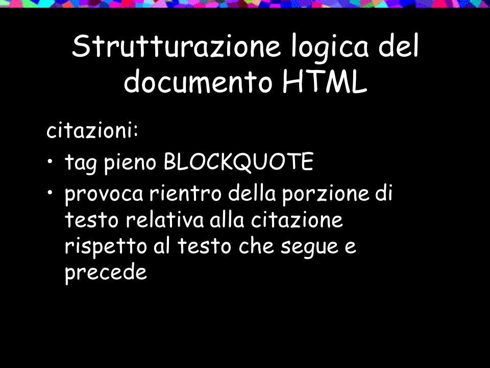 Strutturazione logica del documento HTML citazioni: tag pieno BLOCKQUOTE provoca rientro della porzione di testo relativa alla citazione rispetto al testo che segue e precede