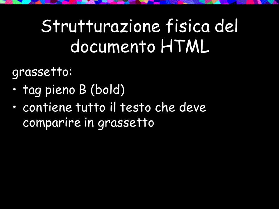 Strutturazione fisica del documento HTML grassetto: tag pieno B (bold) contiene tutto il testo che deve comparire in grassetto