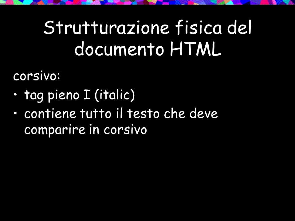 Strutturazione fisica del documento HTML corsivo: tag pieno I (italic) contiene tutto il testo che deve comparire in corsivo