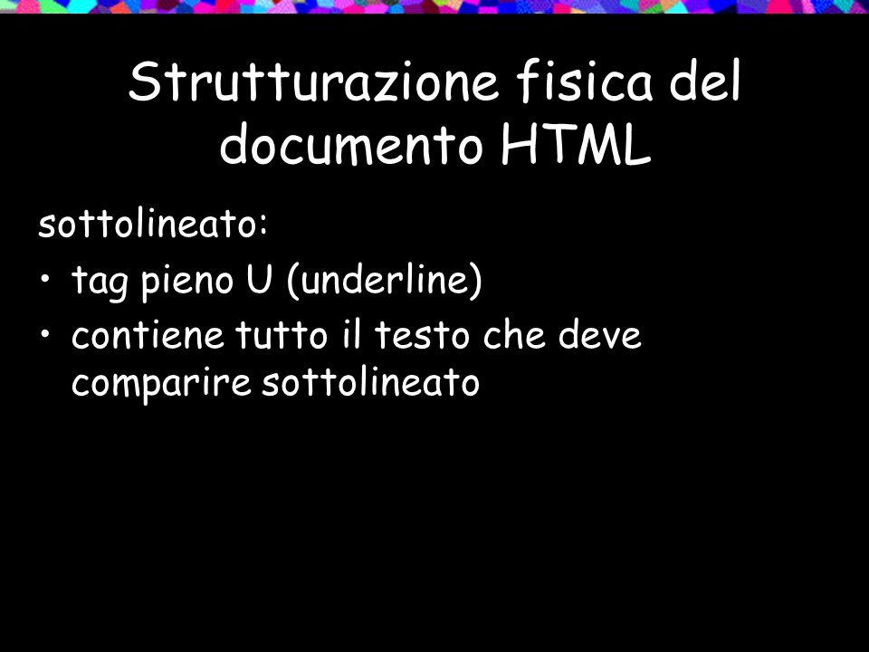 Strutturazione fisica del documento HTML sottolineato: tag pieno U (underline) contiene tutto il testo che deve comparire sottolineato