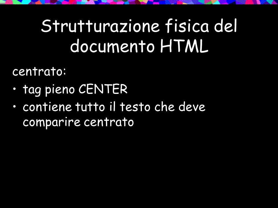 Strutturazione fisica del documento HTML centrato: tag pieno CENTER contiene tutto il testo che deve comparire centrato