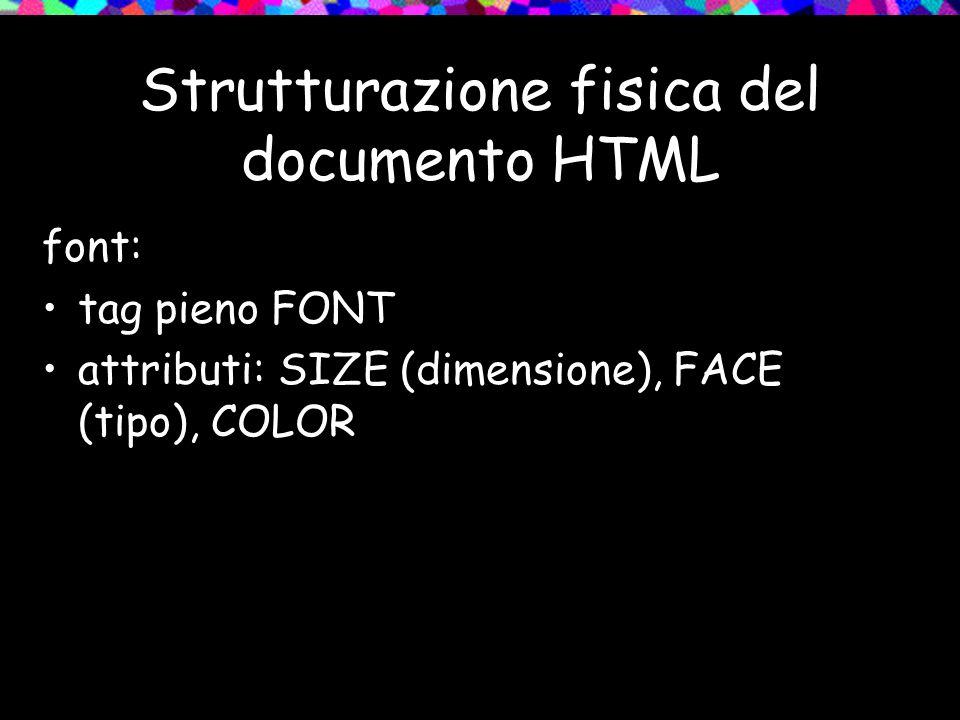 Strutturazione fisica del documento HTML font: tag pieno FONT attributi: SIZE (dimensione), FACE (tipo), COLOR