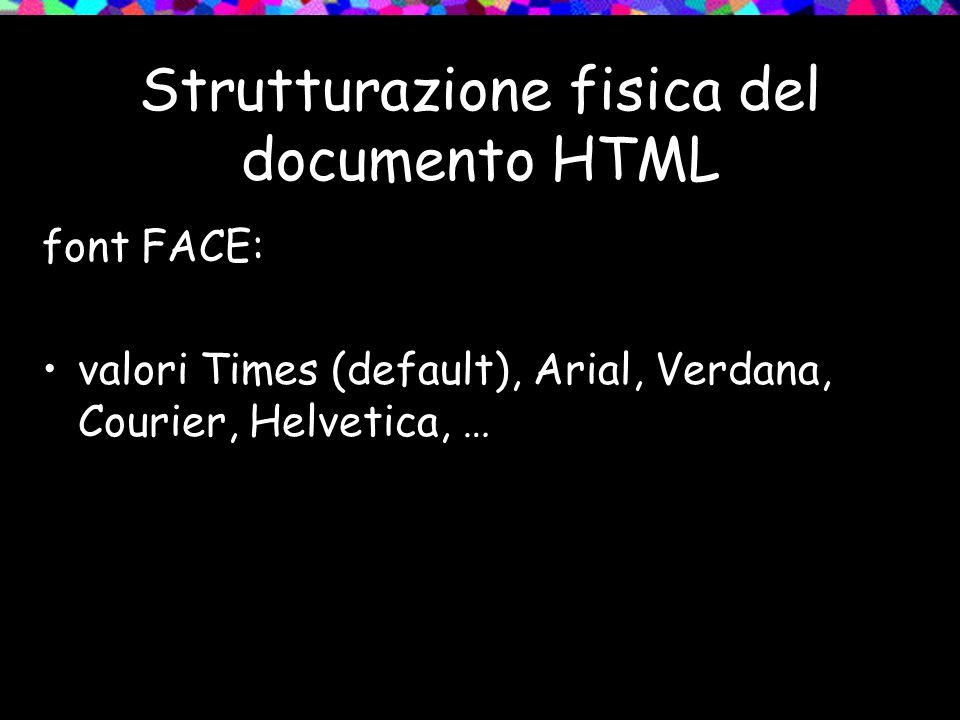 Strutturazione fisica del documento HTML font FACE: valori Times (default), Arial, Verdana, Courier, Helvetica, …