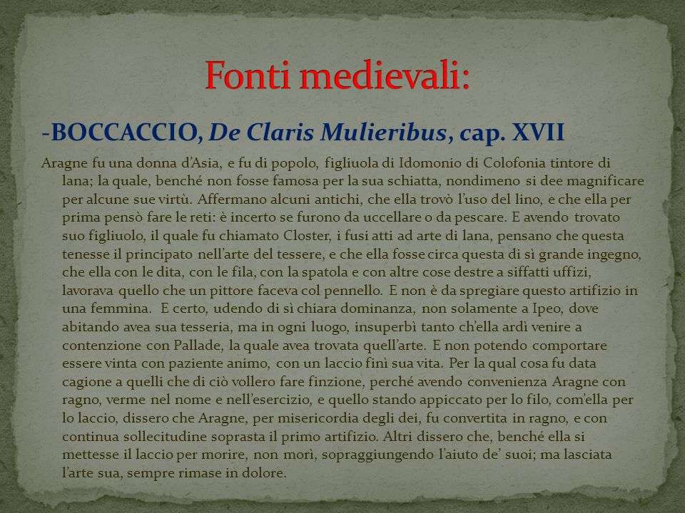 -BOCCACCIO, De Claris Mulieribus, cap. XVII Aragne fu una donna dAsia, e fu di popolo, figliuola di Idomonio di Colofonia tintore di lana; la quale, b