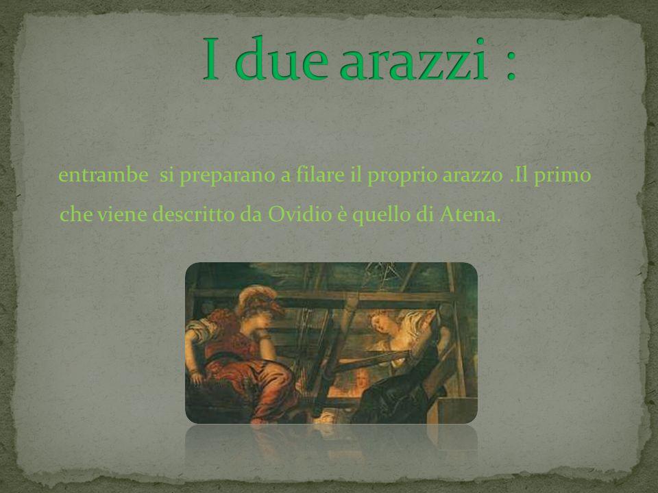 entrambe si preparano a filare il proprio arazzo.Il primo che viene descritto da Ovidio è quello di Atena.