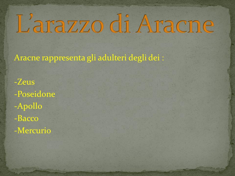 Aracne rappresenta gli adulteri degli dei : -Zeus -Poseidone -Apollo -Bacco -Mercurio
