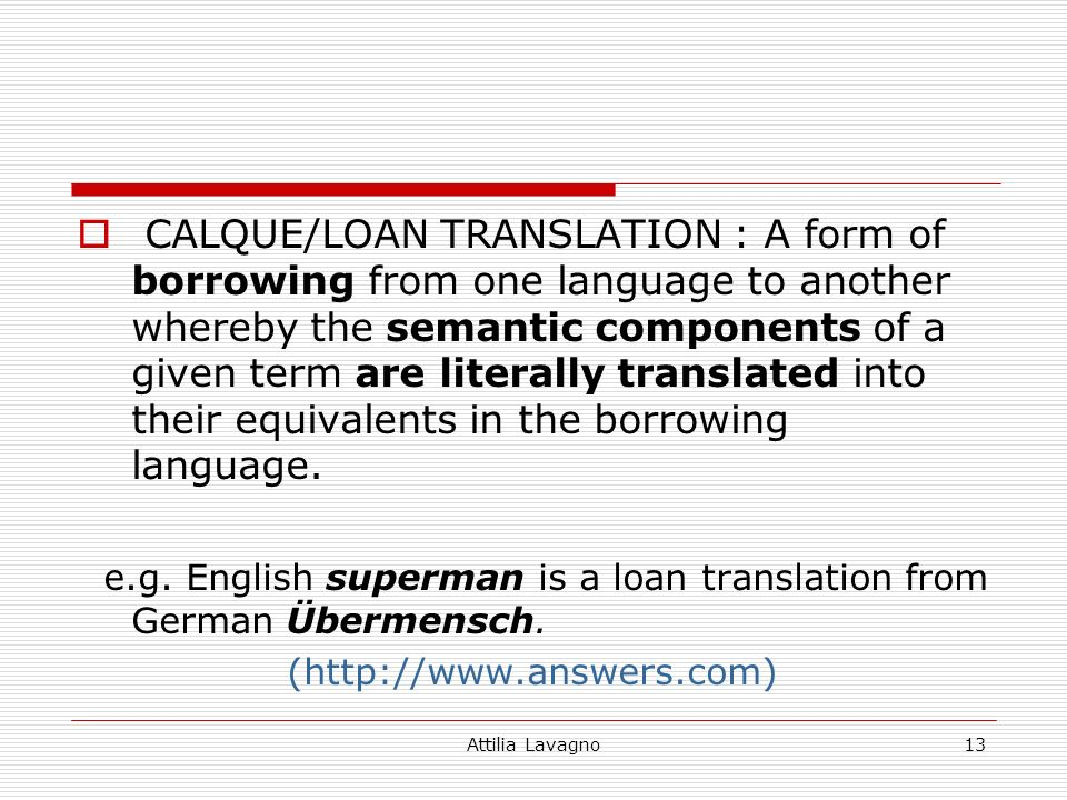 Attilia Lavagno13 CALQUE/LOAN TRANSLATION : A form of borrowing from one language to another whereby the semantic components of a given term are literally translated into their equivalents in the borrowing language.