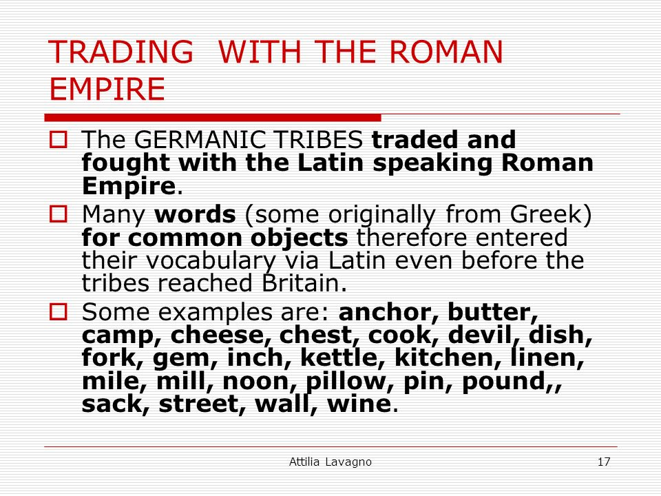 Attilia Lavagno17 TRADING WITH THE ROMAN EMPIRE The GERMANIC TRIBES traded and fought with the Latin speaking Roman Empire. Many words (some originall