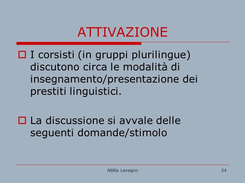 Attilia Lavagno24 ATTIVAZIONE I corsisti (in gruppi plurilingue) discutono circa le modalità di insegnamento/presentazione dei prestiti linguistici.