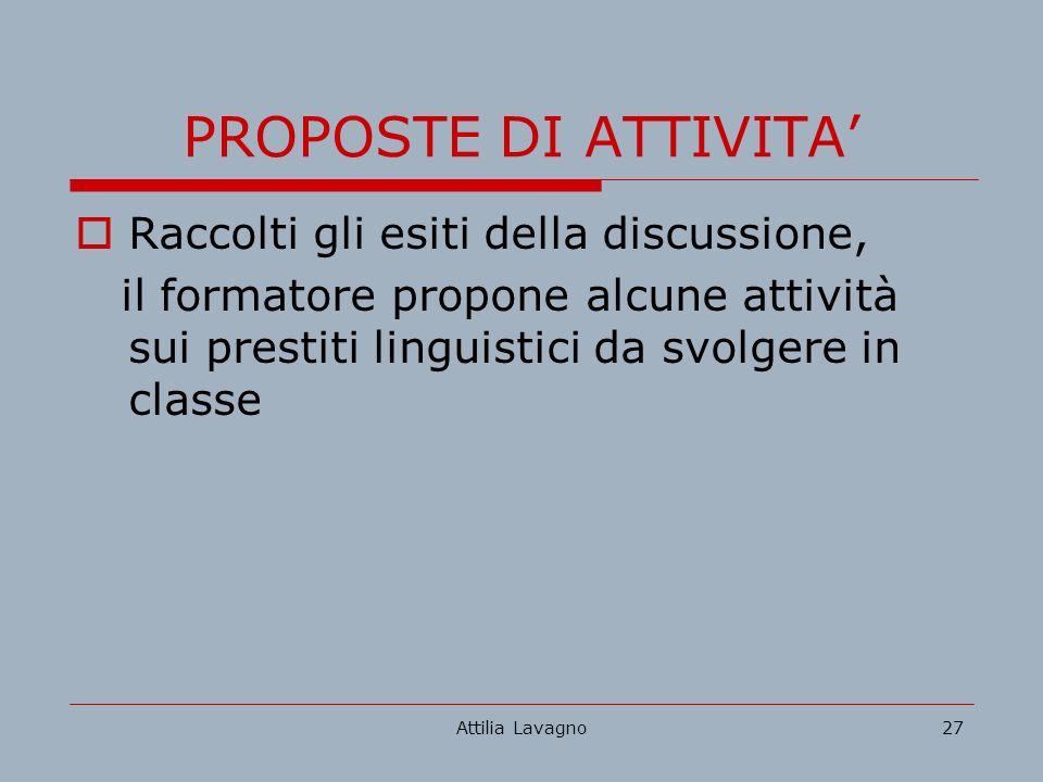 Attilia Lavagno27 PROPOSTE DI ATTIVITA Raccolti gli esiti della discussione, il formatore propone alcune attività sui prestiti linguistici da svolgere in classe