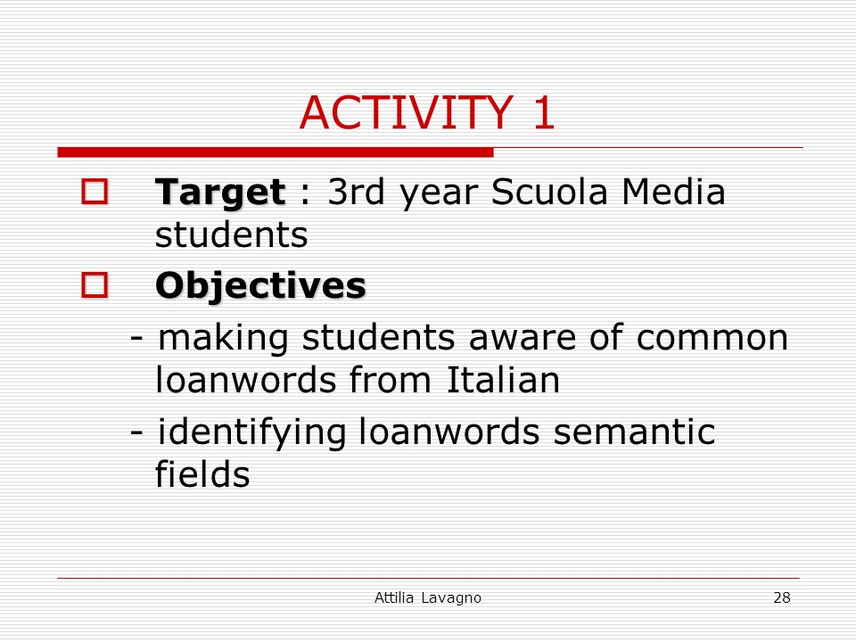 Attilia Lavagno28 ACTIVITY 1 Target Target : 3rd year Scuola Media students Objectives Objectives - making students aware of common loanwords from Ita