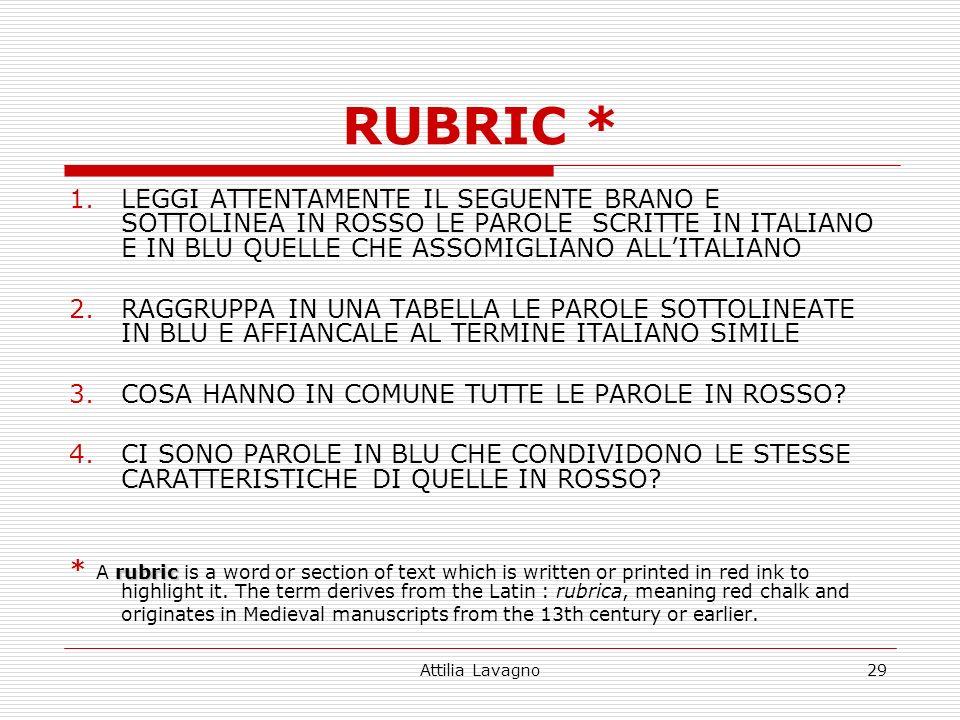 Attilia Lavagno29 RUBRIC * 1.LEGGI ATTENTAMENTE IL SEGUENTE BRANO E SOTTOLINEA IN ROSSO LE PAROLE SCRITTE IN ITALIANO E IN BLU QUELLE CHE ASSOMIGLIANO ALLITALIANO 2.RAGGRUPPA IN UNA TABELLA LE PAROLE SOTTOLINEATE IN BLU E AFFIANCALE AL TERMINE ITALIANO SIMILE 3.COSA HANNO IN COMUNE TUTTE LE PAROLE IN ROSSO.