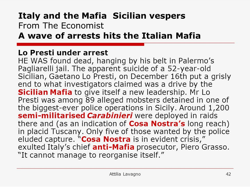 Attilia Lavagno42 Italy and the Mafia Sicilian vespers From The Economist A wave of arrests hits the Italian Mafia Lo Presti under arrest HE WAS found dead, hanging by his belt in Palermos Pagliarelli jail.