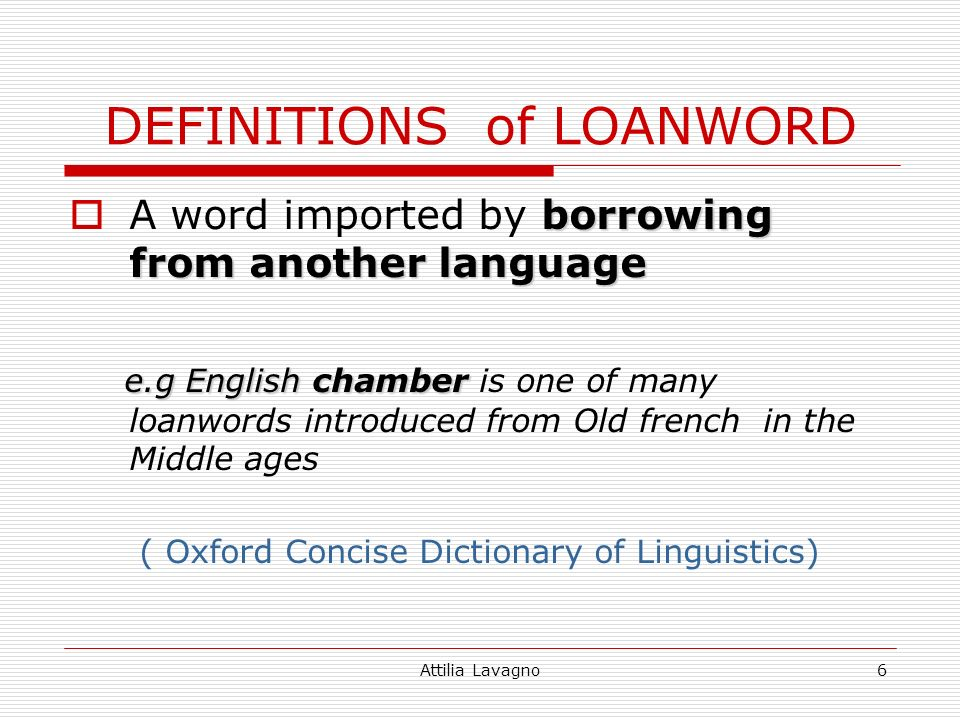 Attilia Lavagno6 DEFINITIONS of LOANWORD borrowing from another language A word imported by borrowing from another language e.g English chamber e.g English chamber is one of many loanwords introduced from Old french in the Middle ages ( Oxford Concise Dictionary of Linguistics)