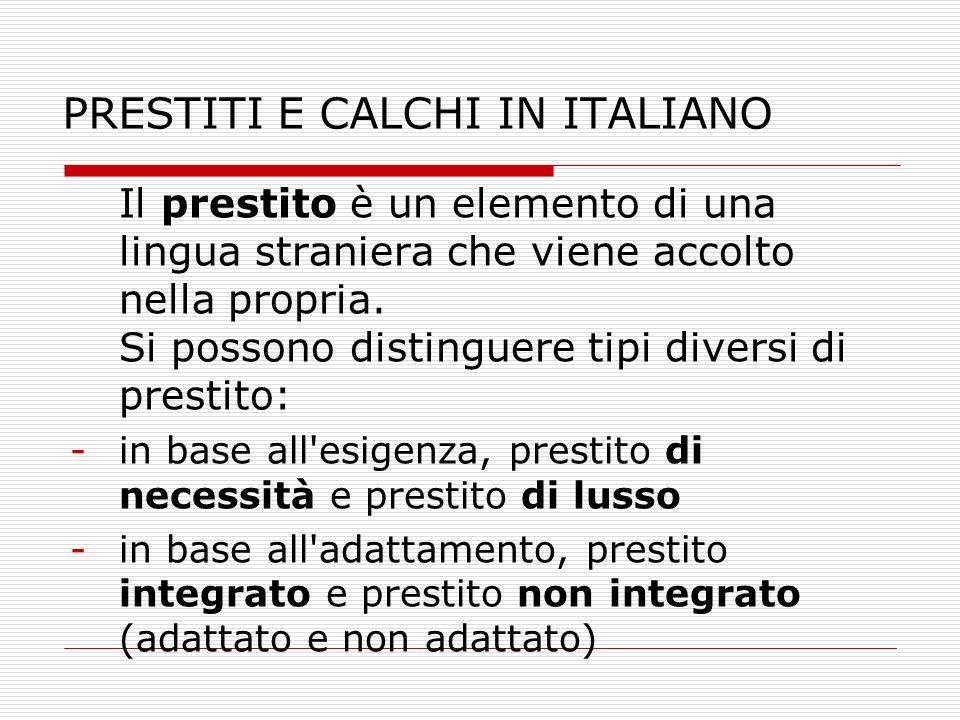 PRESTITI E CALCHI IN ITALIANO Il prestito è un elemento di una lingua straniera che viene accolto nella propria. Si possono distinguere tipi diversi d