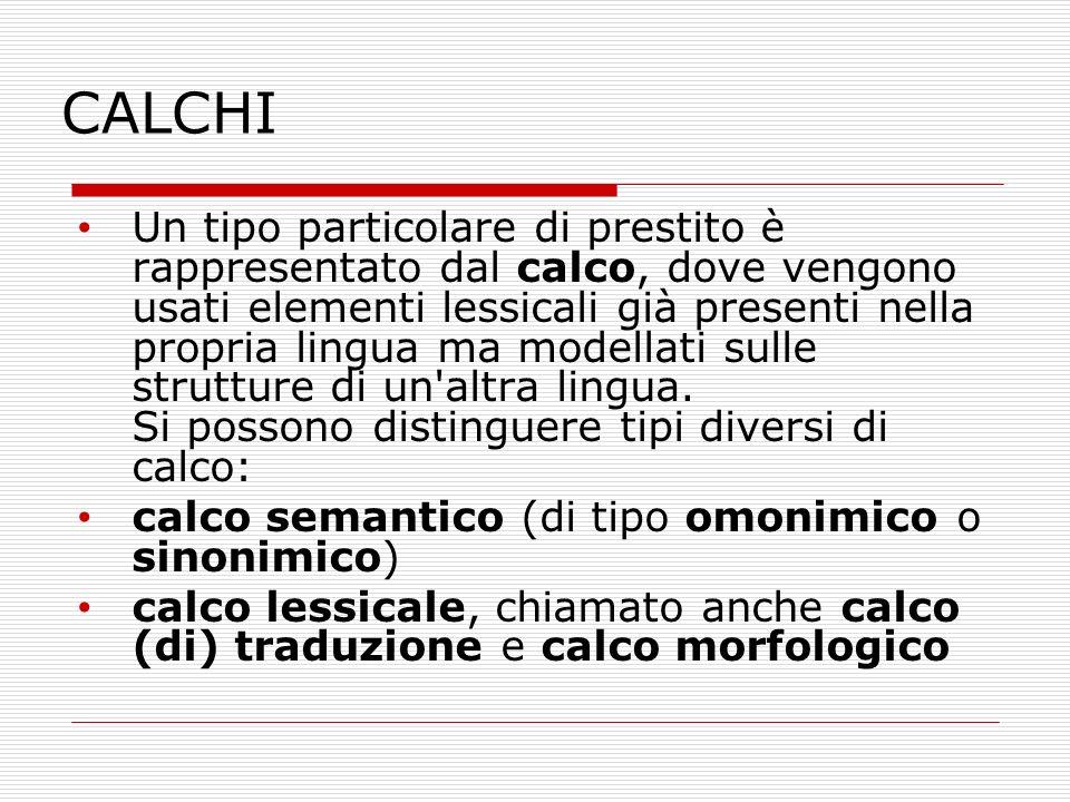 CALCHI Un tipo particolare di prestito è rappresentato dal calco, dove vengono usati elementi lessicali già presenti nella propria lingua ma modellati