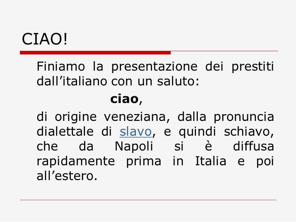 CIAO! Finiamo la presentazione dei prestiti dallitaliano con un saluto: ciao, di origine veneziana, dalla pronuncia dialettale di slavo, e quindi schi