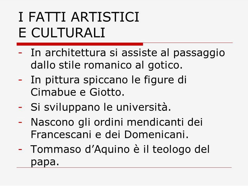 I FATTI ARTISTICI E CULTURALI -In architettura si assiste al passaggio dallo stile romanico al gotico. -In pittura spiccano le figure di Cimabue e Gio