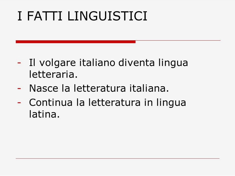 I FATTI LINGUISTICI -Il volgare italiano diventa lingua letteraria. -Nasce la letteratura italiana. -Continua la letteratura in lingua latina.