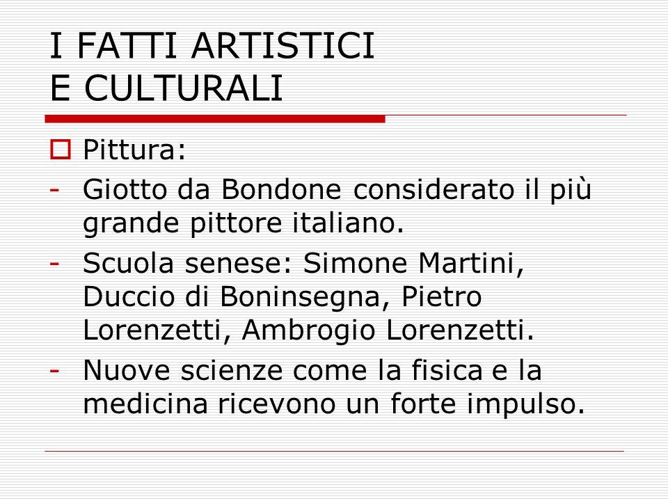 I FATTI ARTISTICI E CULTURALI Pittura: -Giotto da Bondone considerato il più grande pittore italiano. -Scuola senese: Simone Martini, Duccio di Bonins