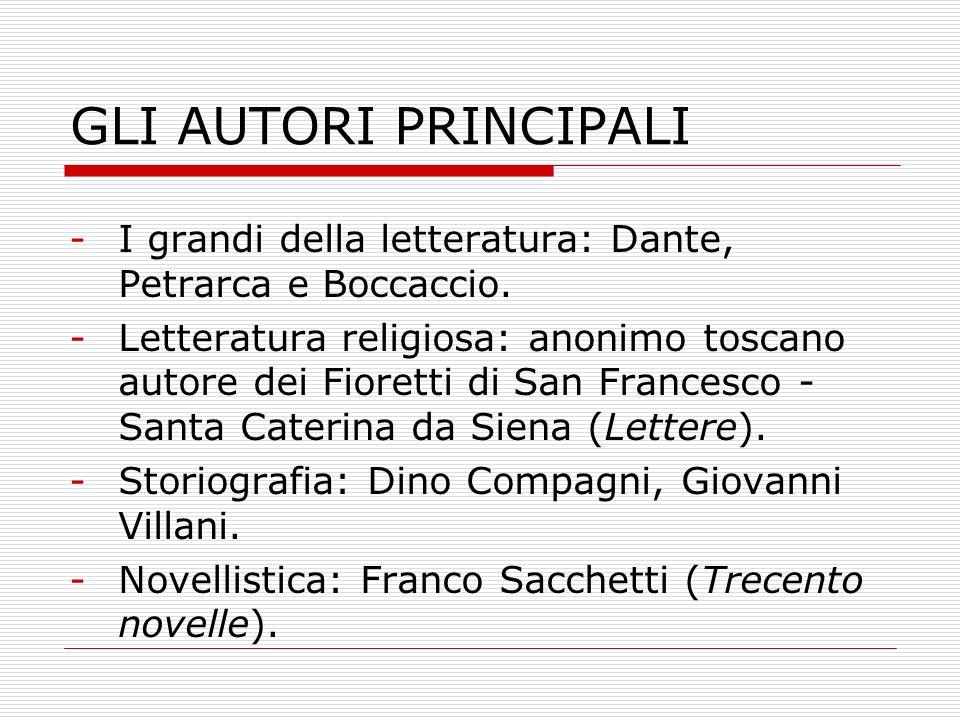 GLI AUTORI PRINCIPALI -I grandi della letteratura: Dante, Petrarca e Boccaccio. -Letteratura religiosa: anonimo toscano autore dei Fioretti di San Fra
