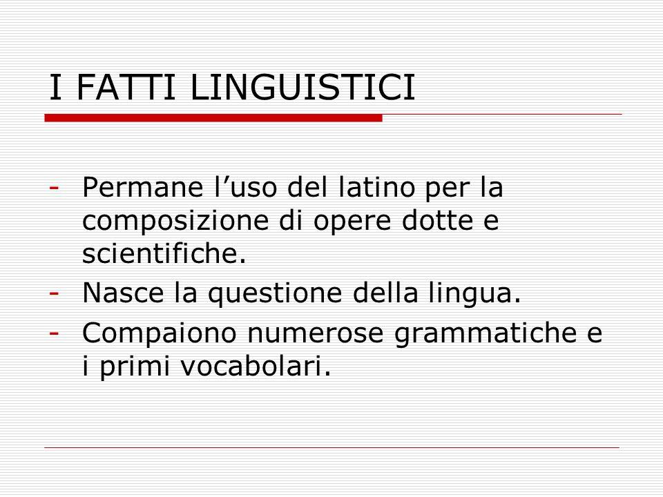 I FATTI LINGUISTICI -Permane luso del latino per la composizione di opere dotte e scientifiche. -Nasce la questione della lingua. -Compaiono numerose