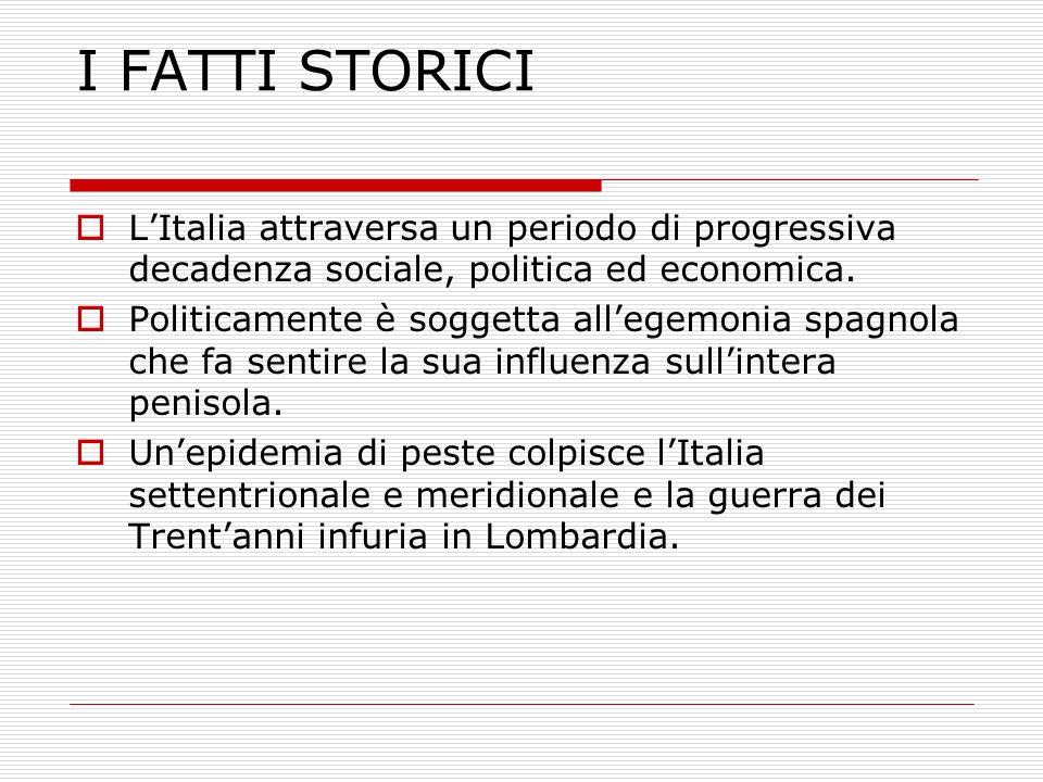 I FATTI STORICI LItalia attraversa un periodo di progressiva decadenza sociale, politica ed economica. Politicamente è soggetta allegemonia spagnola c
