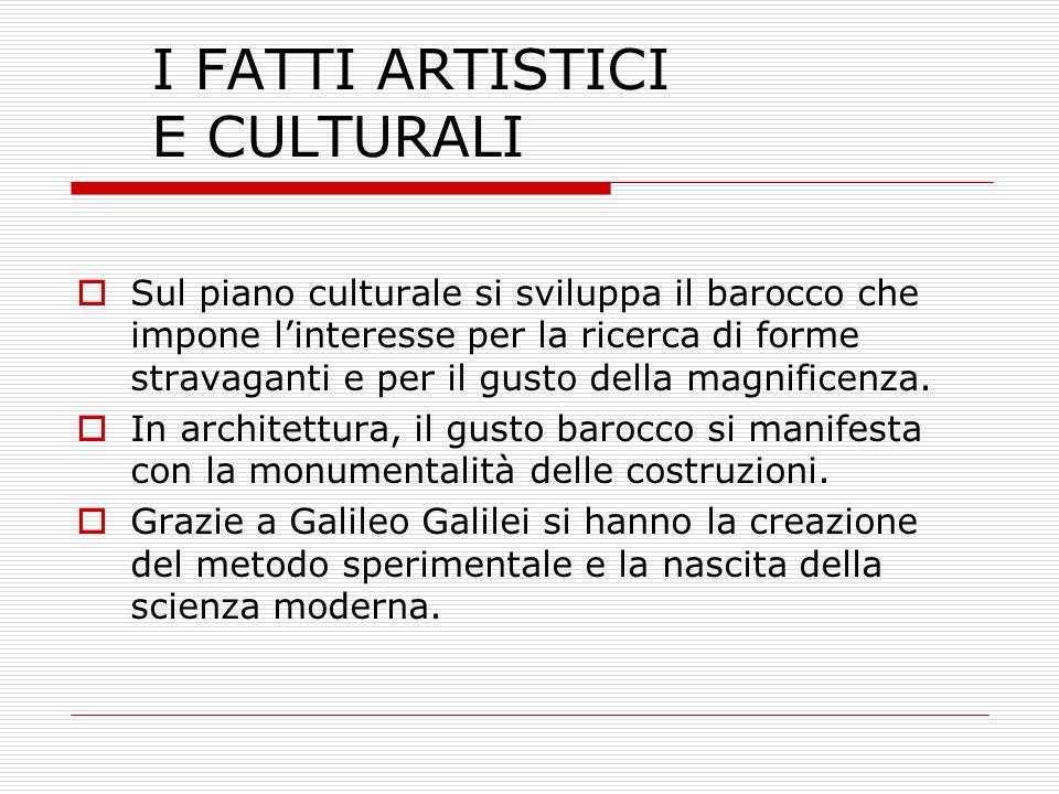 I FATTI ARTISTICI E CULTURALI Sul piano culturale si sviluppa il barocco che impone linteresse per la ricerca di forme stravaganti e per il gusto dell