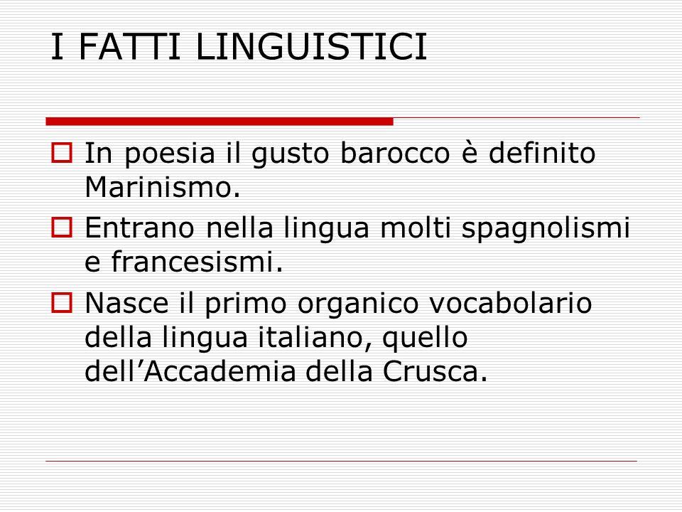 I FATTI LINGUISTICI In poesia il gusto barocco è definito Marinismo. Entrano nella lingua molti spagnolismi e francesismi. Nasce il primo organico voc