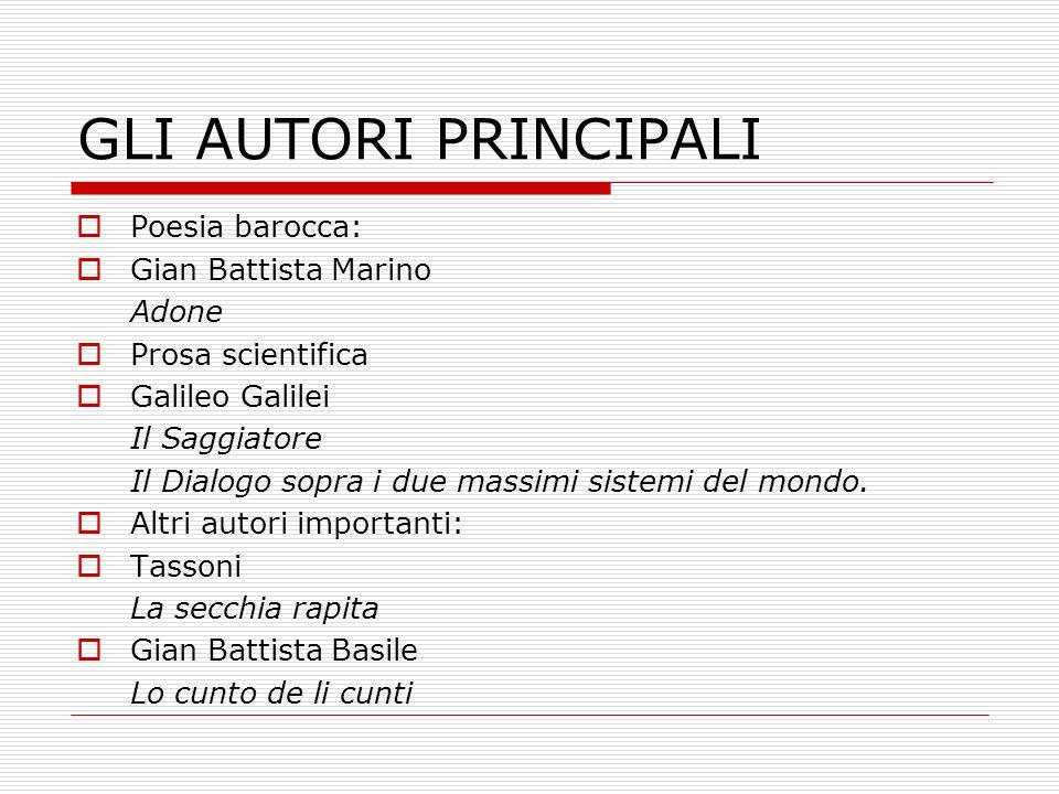 GLI AUTORI PRINCIPALI Poesia barocca: Gian Battista Marino Adone Prosa scientifica Galileo Galilei Il Saggiatore Il Dialogo sopra i due massimi sistem