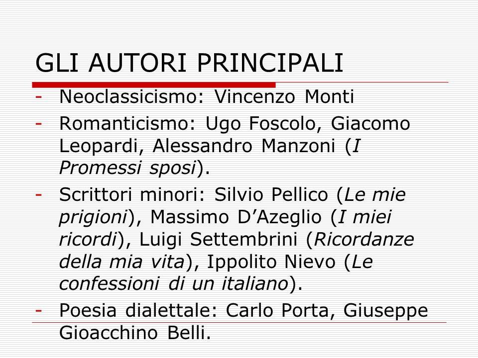 GLI AUTORI PRINCIPALI -Neoclassicismo: Vincenzo Monti -Romanticismo: Ugo Foscolo, Giacomo Leopardi, Alessandro Manzoni (I Promessi sposi). -Scrittori