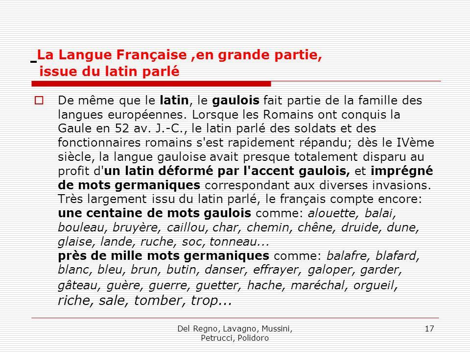 Del Regno, Lavagno, Mussini, Petrucci, Polidoro 17 La Langue Française,en grande partie, issue du latin parlé De même que le latin, le gaulois fait partie de la famille des langues européennes.