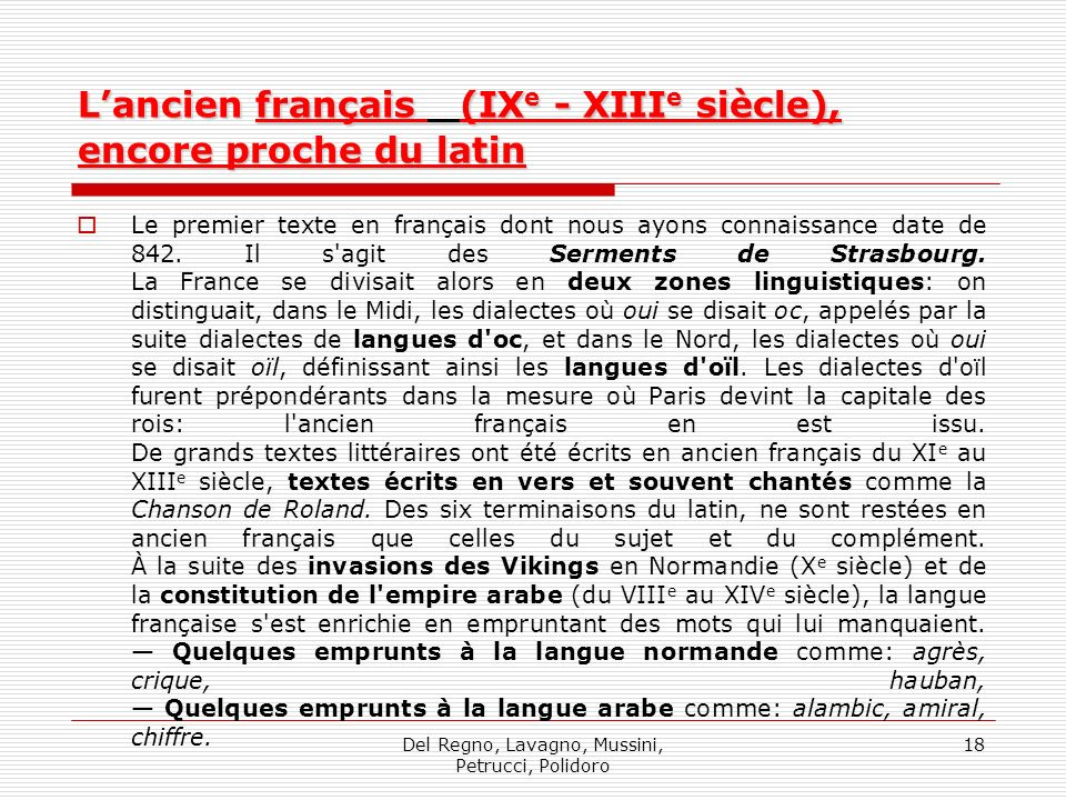 Del Regno, Lavagno, Mussini, Petrucci, Polidoro 18 Lancien français (IX e - XIII e siècle), encore proche du latin Le premier texte en français dont nous ayons connaissance date de 842.