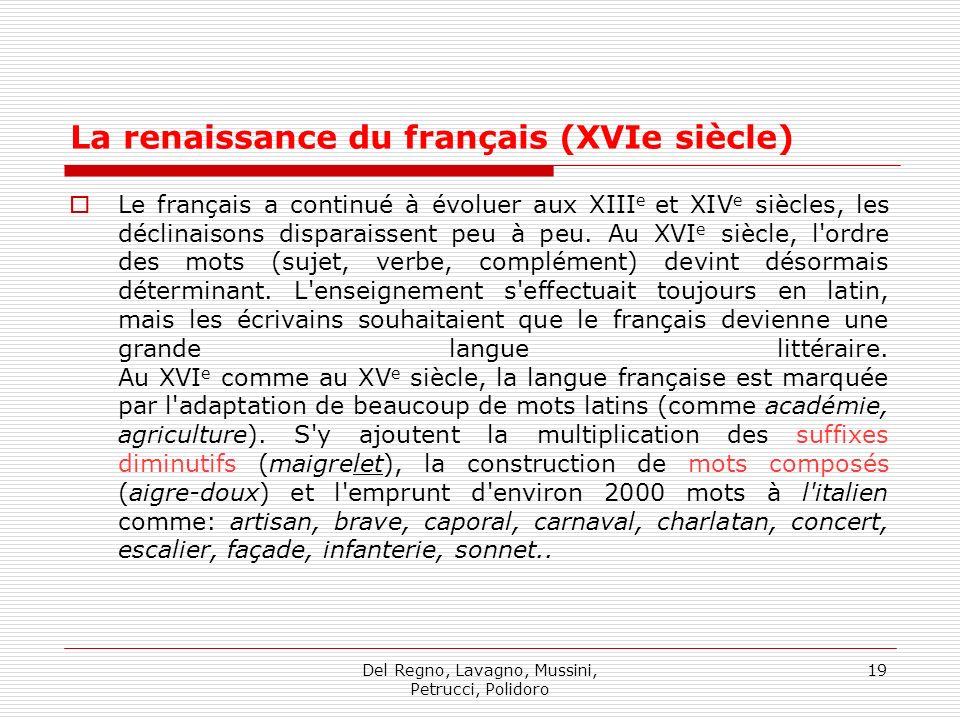 Del Regno, Lavagno, Mussini, Petrucci, Polidoro 19 La renaissance du français (XVIe siècle) Le français a continué à évoluer aux XIII e et XIV e siècles, les déclinaisons disparaissent peu à peu.