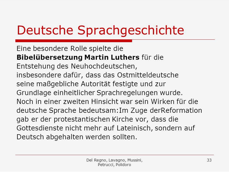 Del Regno, Lavagno, Mussini, Petrucci, Polidoro 33 Deutsche Sprachgeschichte Eine besondere Rolle spielte die Bibelübersetzung Martin Luthers für die Entstehung des Neuhochdeutschen, insbesondere dafür, dass das Ostmitteldeutsche seine maßgebliche Autorität festigte und zur Grundlage einheitlicher Sprachregelungen wurde.