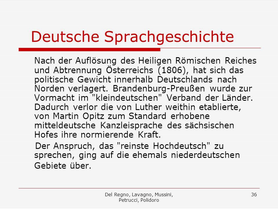 Del Regno, Lavagno, Mussini, Petrucci, Polidoro 36 Deutsche Sprachgeschichte Nach der Auflösung des Heiligen Römischen Reiches und Abtrennung Österreichs (1806), hat sich das politische Gewicht innerhalb Deutschlands nach Norden verlagert.