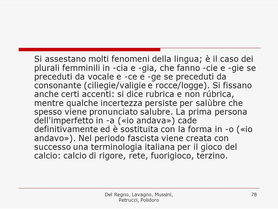 Del Regno, Lavagno, Mussini, Petrucci, Polidoro 78 Si assestano molti fenomeni della lingua; è il caso dei plurali femminili in -cia e -gia, che fanno -cie e -gie se preceduti da vocale e -ce e -ge se preceduti da consonante (ciliegie/valigie e rocce/logge).