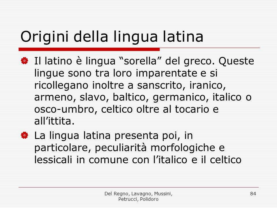 Del Regno, Lavagno, Mussini, Petrucci, Polidoro 84 Origini della lingua latina Il latino è lingua sorella del greco.