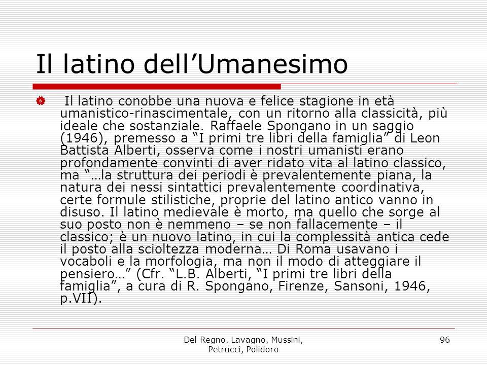 Del Regno, Lavagno, Mussini, Petrucci, Polidoro 96 Il latino dellUmanesimo Il latino conobbe una nuova e felice stagione in età umanistico-rinascimentale, con un ritorno alla classicità, più ideale che sostanziale.