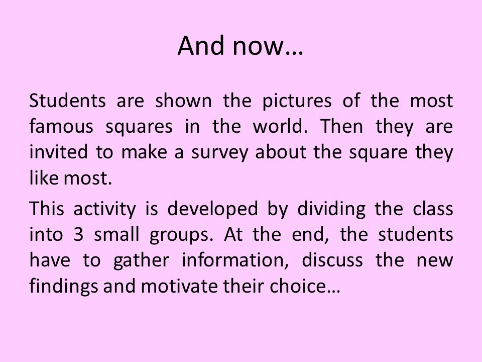 And now… Students are shown the pictures of the most famous squares in the world. Then they are invited to make a survey about the square they like mo
