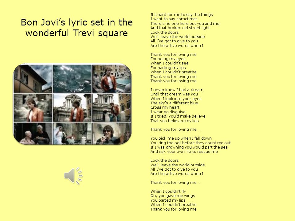 Bon Jovis lyric set in the wonderful Trevi square It s hard for me to say the things I want to say sometimes There s no one here but you and me And that broken old street light Lock the doors We ll leave the world outside All I ve got to give to you Are these five words when I Thank you for loving me For being my eyes When I couldn t see For parting my lips When I couldn t breathe Thank you for loving me Thank you for loving me I never knew I had a dream Until that dream was you When I look into your eyes The sky s a different blue Cross my heart I wear no disguise If I tried, you d make believe That you believed my lies Thank you for loving me … You pick me up when I fall down You ring the bell before they count me out If I was drowning you would part the sea And risk your own life to rescue me Lock the doors We ll leave the world outside All I ve got to give to you Are these five words when I Thank you for loving me… When I couldn t fly Oh, you gave me wings You parted my lips When I couldn t breathe Thank you for loving me