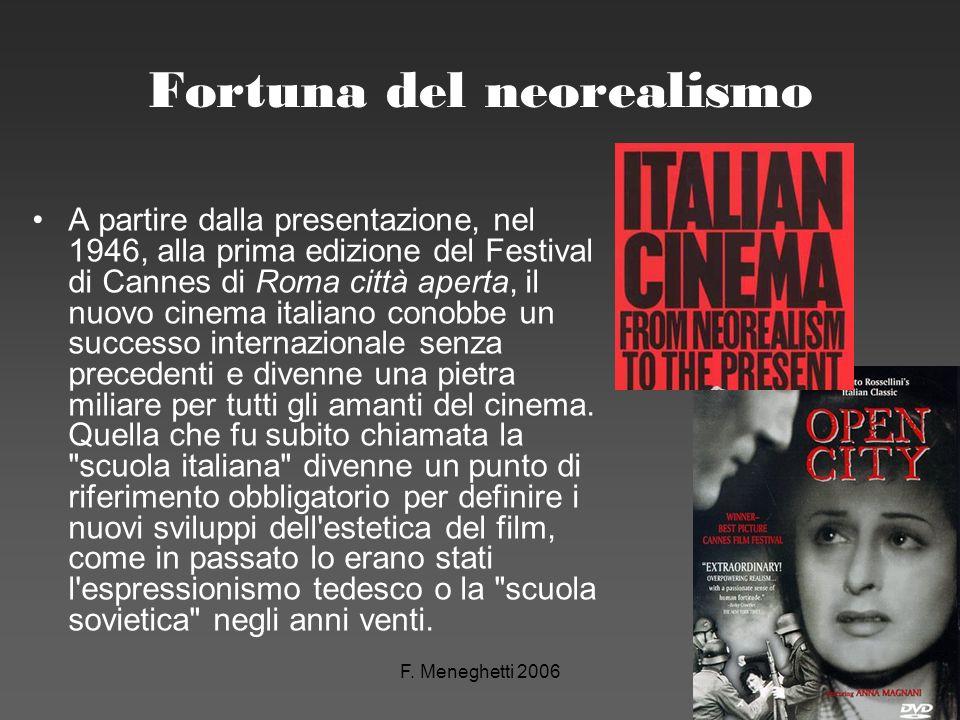 F. Meneghetti 2006 Fortuna del neorealismo A partire dalla presentazione, nel 1946, alla prima edizione del Festival di Cannes di Roma città aperta, i
