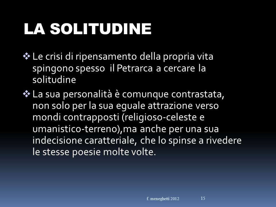 LA SOLITUDINE Le crisi di ripensamento della propria vita spingono spesso il Petrarca a cercare la solitudine La sua personalità è comunque contrastat