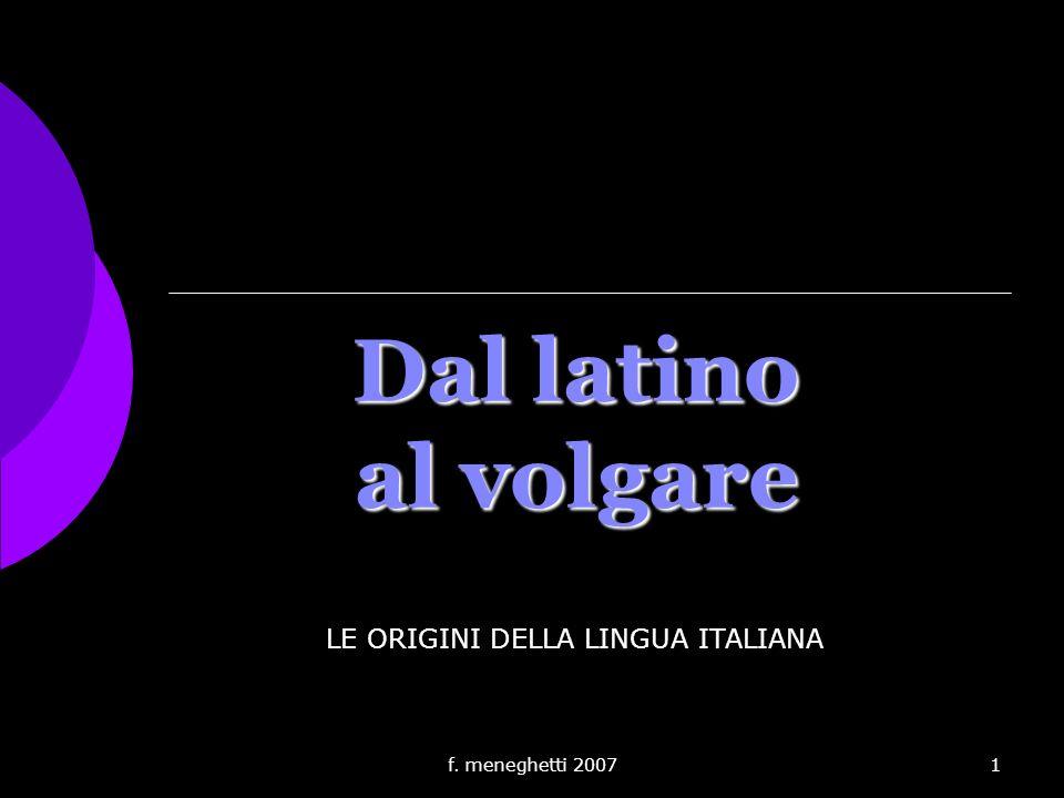 f. meneghetti 20071 Dal latino al volgare LE ORIGINI DELLA LINGUA ITALIANA