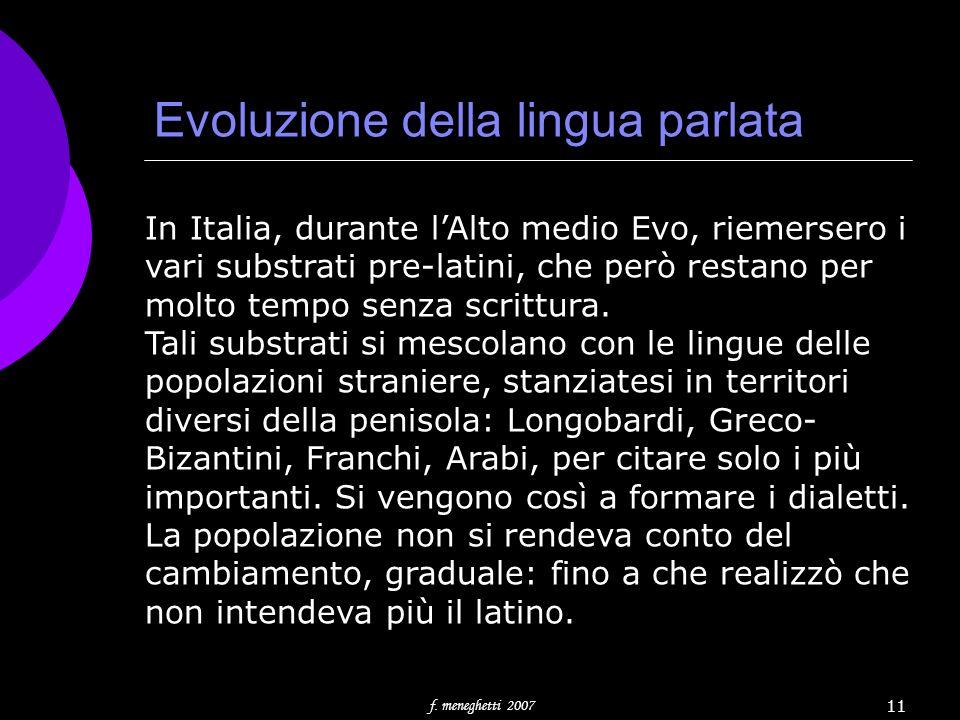 Evoluzione della lingua parlata f. meneghetti 2007 11 In Italia, durante lAlto medio Evo, riemersero i vari substrati pre-latini, che però restano per