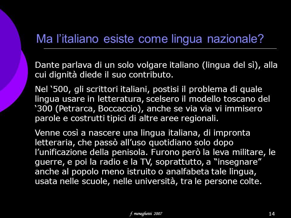 f. meneghetti 2007 14 Ma litaliano esiste come lingua nazionale? Dante parlava di un solo volgare italiano (lingua del sì), alla cui dignità diede il