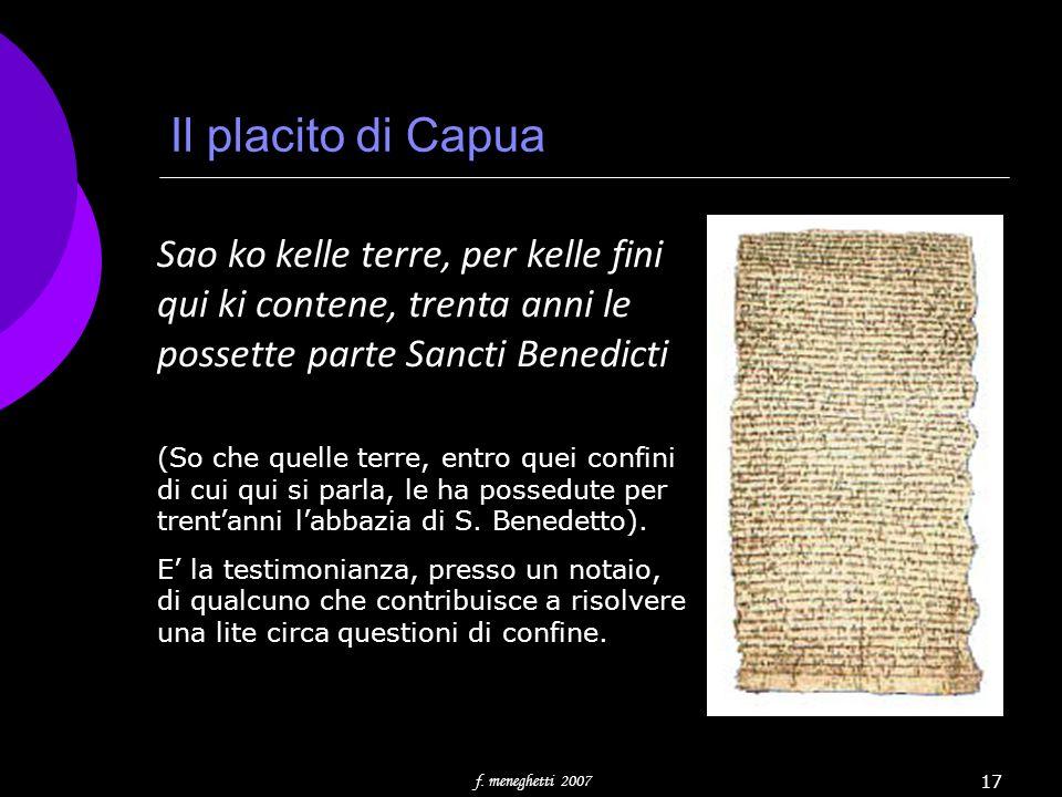 f. meneghetti 2007 17 Il placito di Capua Sao ko kelle terre, per kelle fini qui ki contene, trenta anni le possette parte Sancti Benedicti (So che qu
